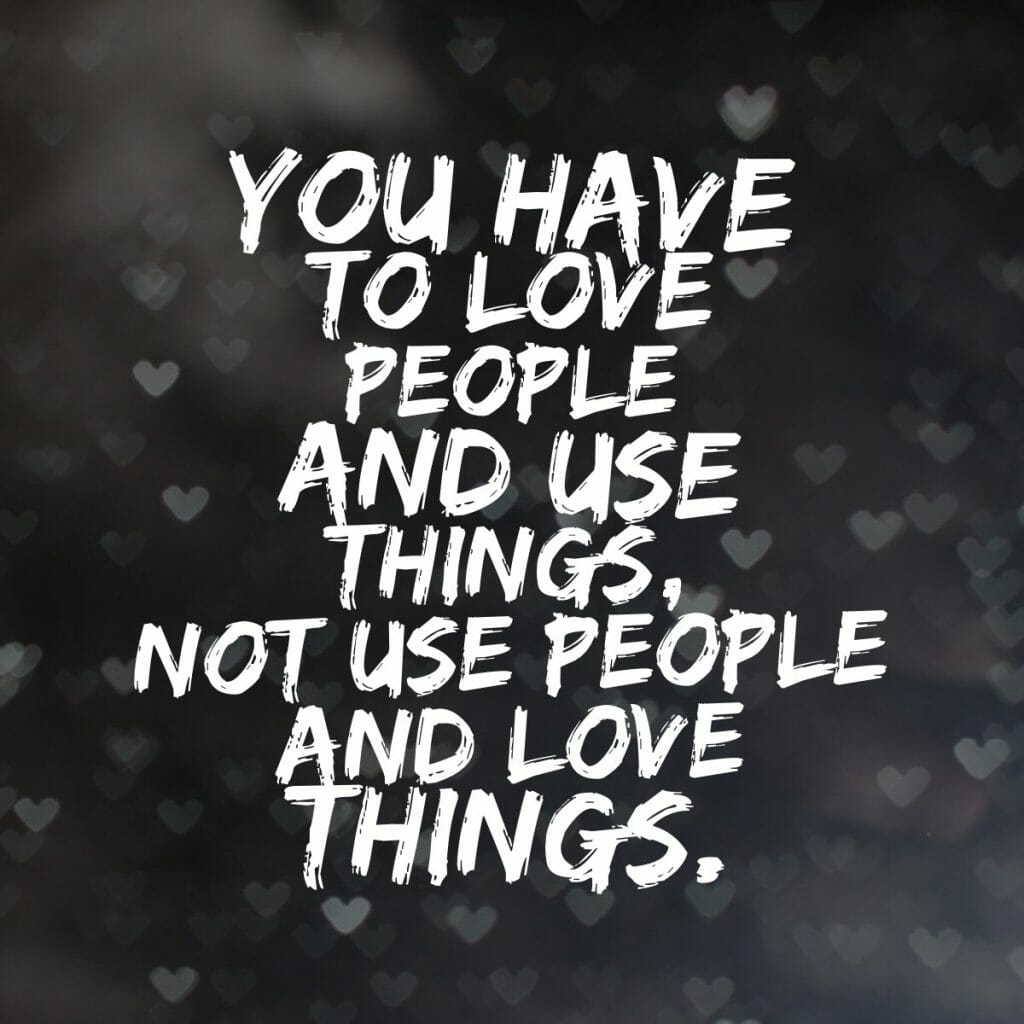 You have to love people and use things, not use people and love things.