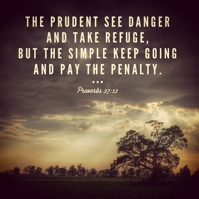 The prudent see danger and take refuge, but the simple keep going and pay the penalty. - Proverbs 27-12