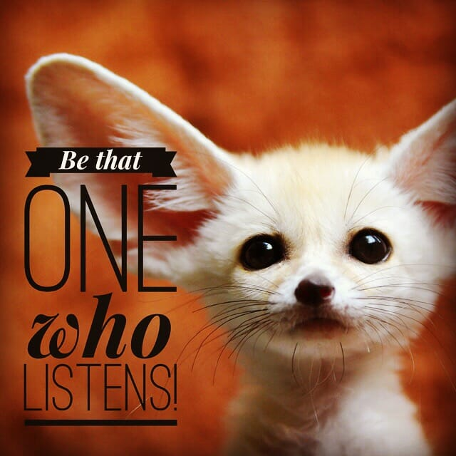 Be that one who listens.