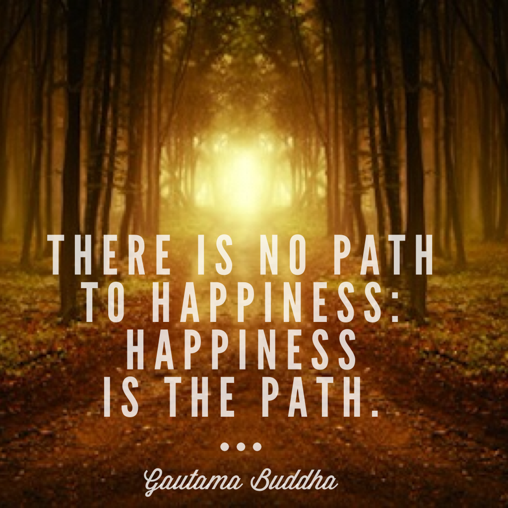 There is no path to happiness. Happiness is the path. - Gautama Buddha