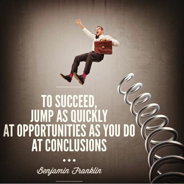 To succeed, jump as quickly at opportunities you do at conclusions. - Benjamin Franklin
