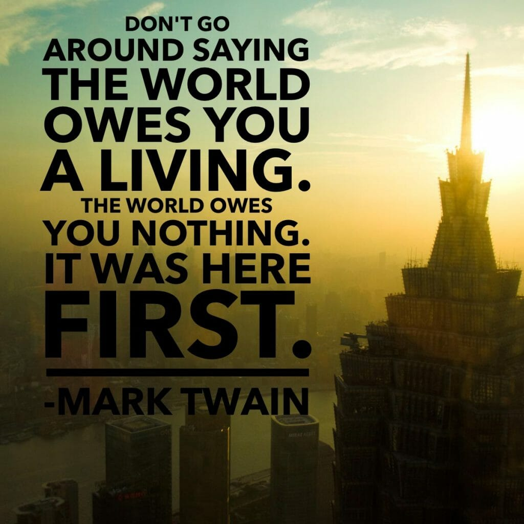 Don't go around saying the world owes you a living. The world owes you nothing it was here first. - Mark Twain