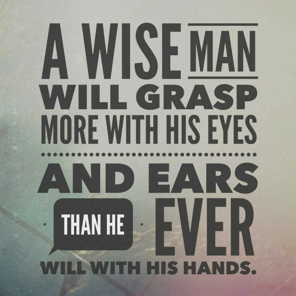 A wise man will grasp more with his eye and ears than he ever will with his hands.