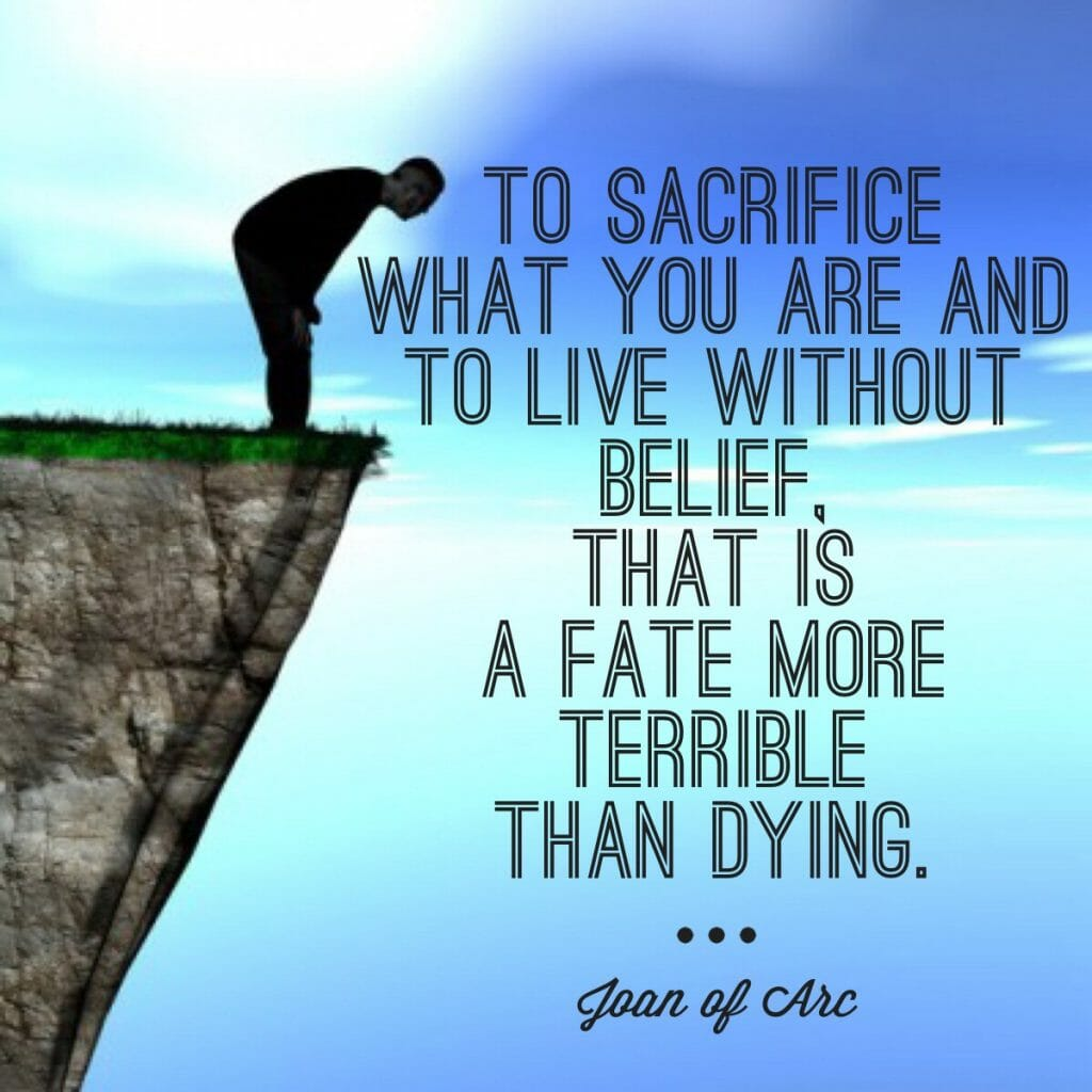 To sacrifice what you are and to live without belief, that is a fate more terrible than dying. - Joan of Arc