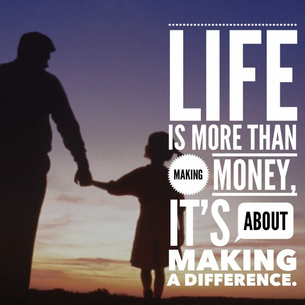 Life is more than making money, it's about making a difference.