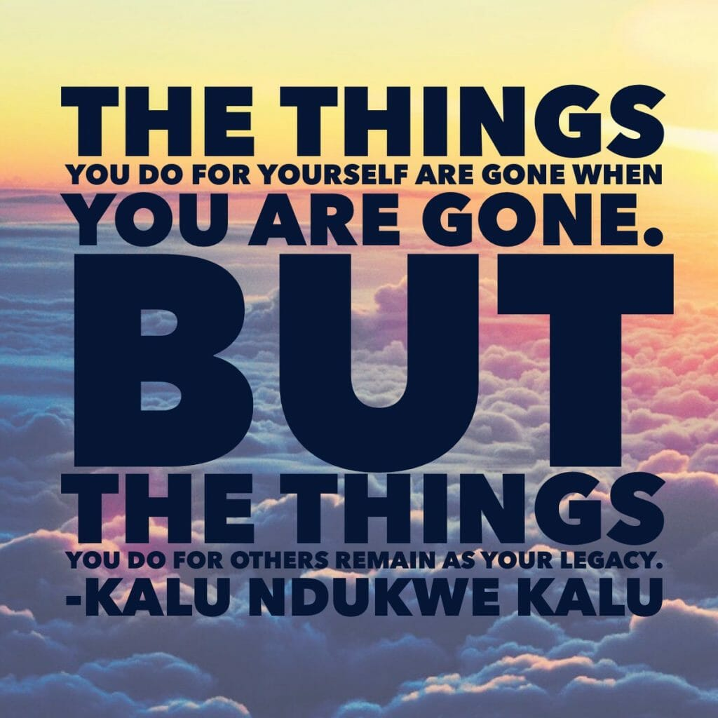 The things you do for yourself are gone when you are gone. But the things you do for others remain as your legacy. - Kalu Ndukwe Kalu