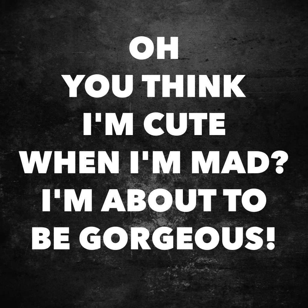 Oh you think I'm cute when I'm mad? I'm about to be gorgeous!