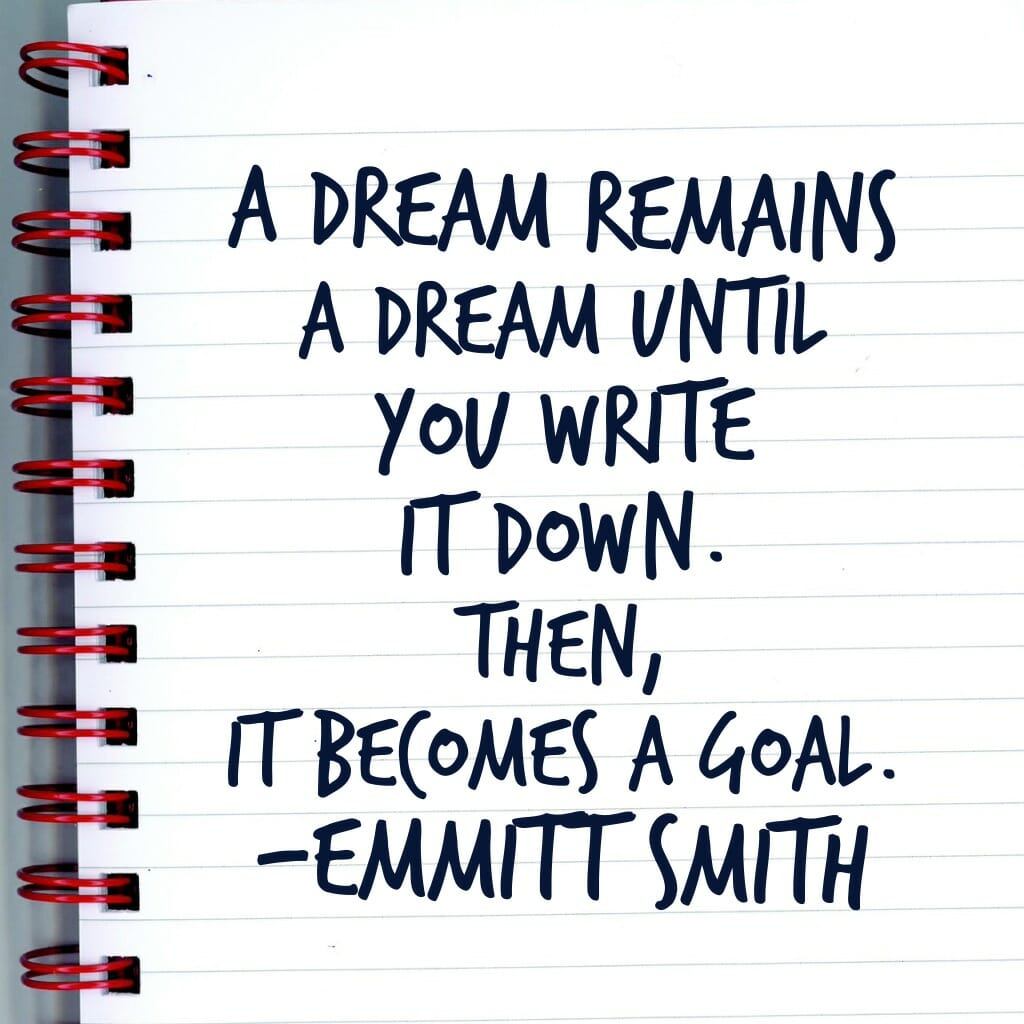 A dream remains a dream until you write it down. Then, it becomes a goal - Emmitt Smith
