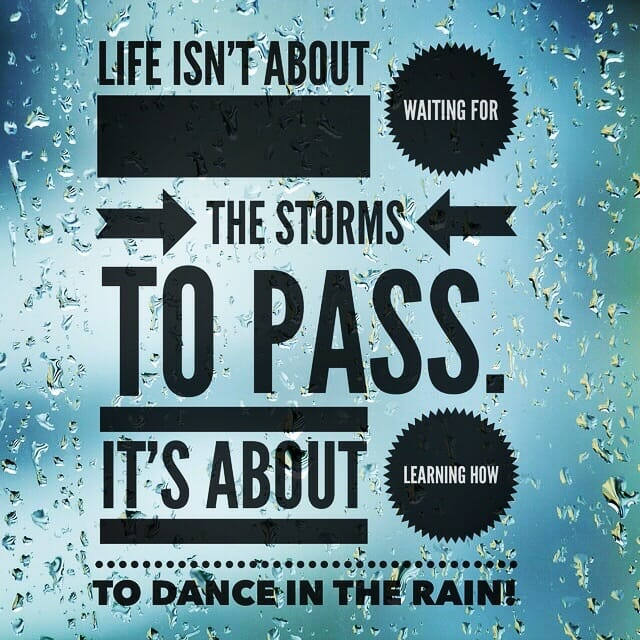 Life isn't about waiting for the storms to pass. It's about learning how to dance in the rain.