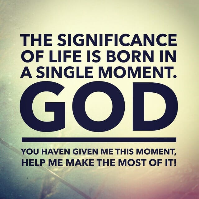 The significance of life is born in a single moment. God, you have given me this moment, help me make the most of it!