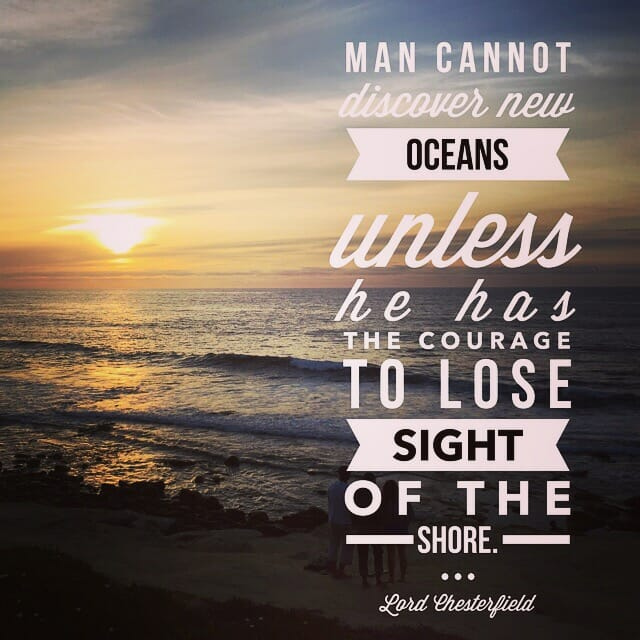 Man cannot discover new oceans unless he has the courage to lose sight of the shore. - Lord Chesterfield