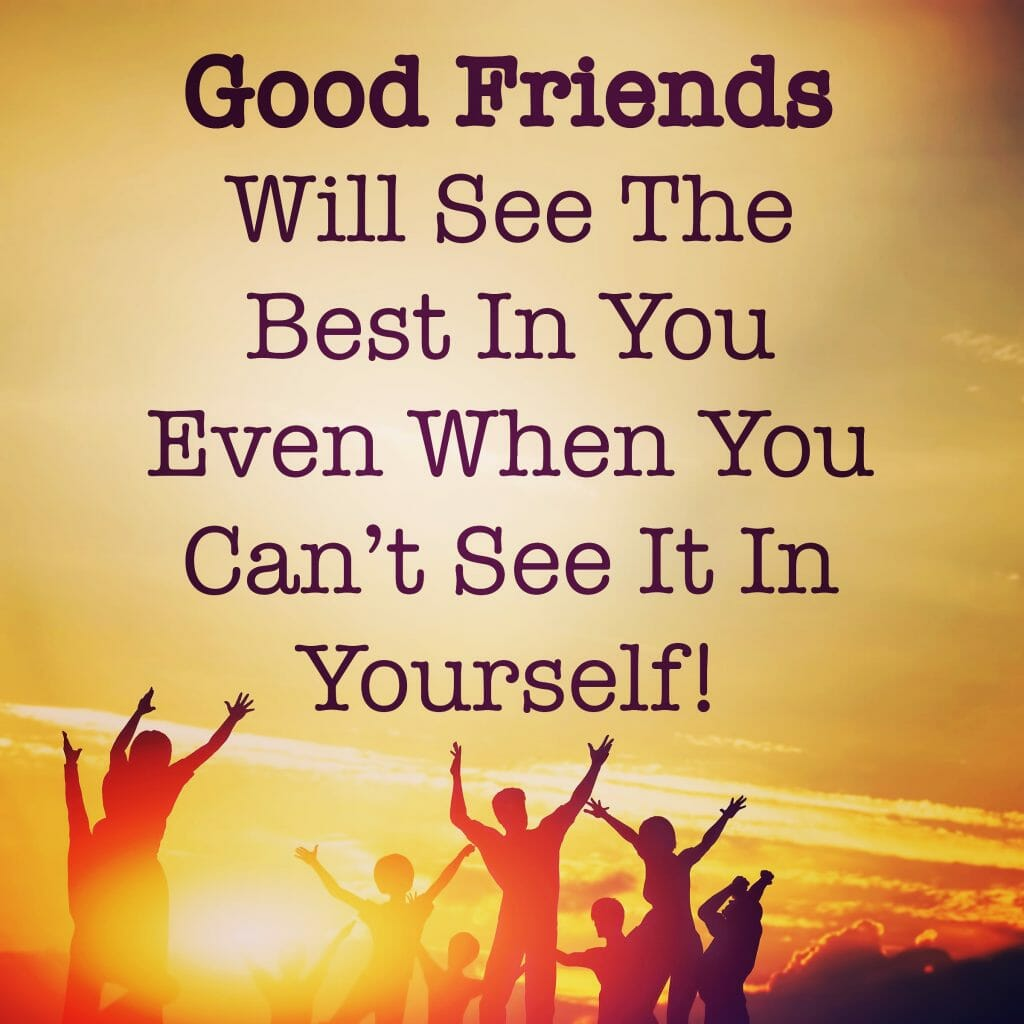 Good friends will see the best in you even when you can't see it in yourself!