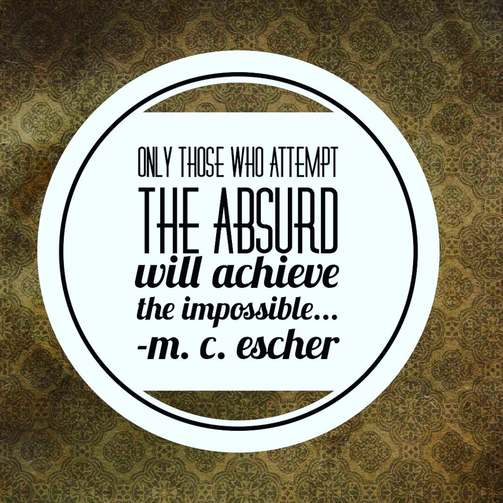Only those who attempt the absurd will achieve the impossible. - M.C. Escher