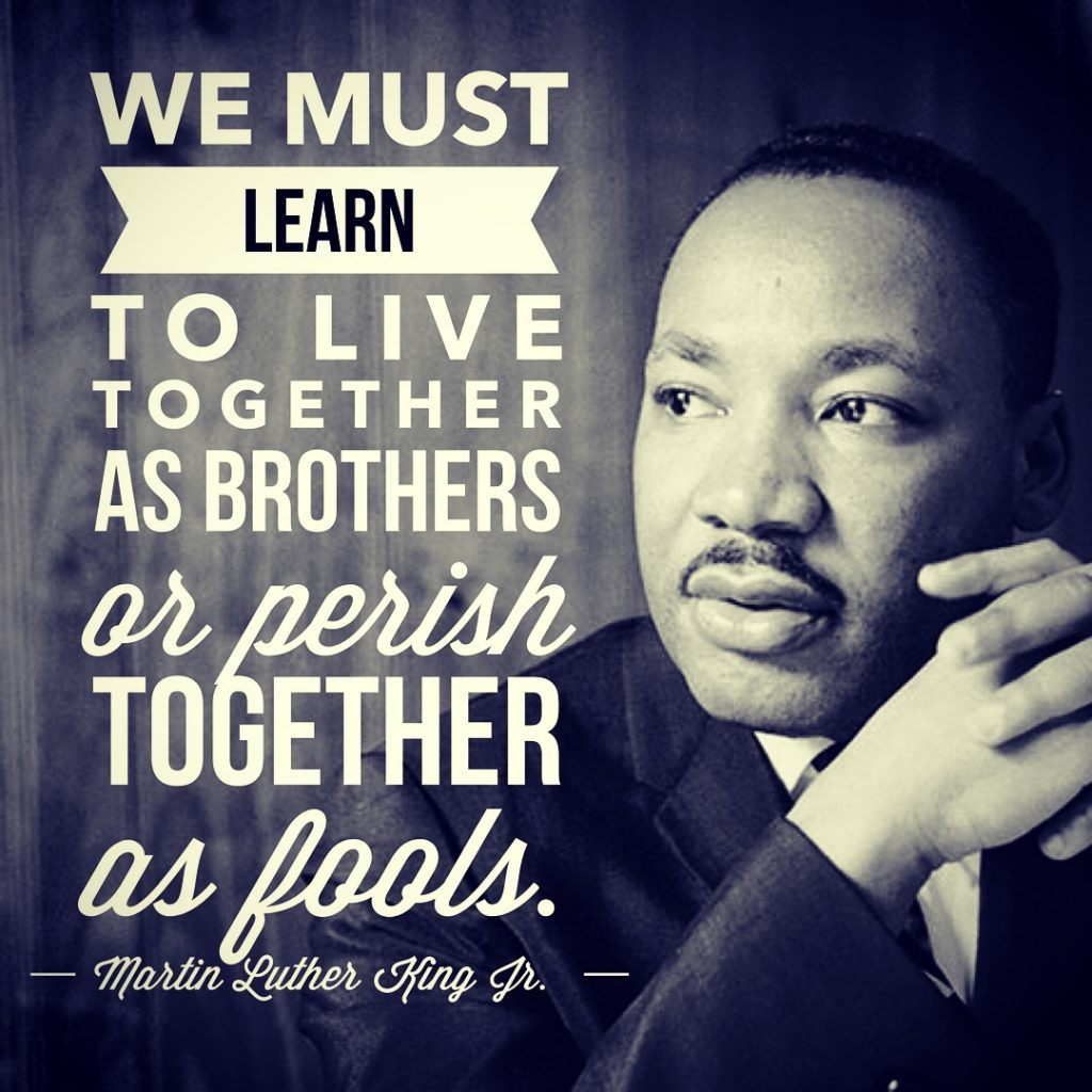 We must learn to live together as brothers or perish together as fools - Martin Luther King Jr.