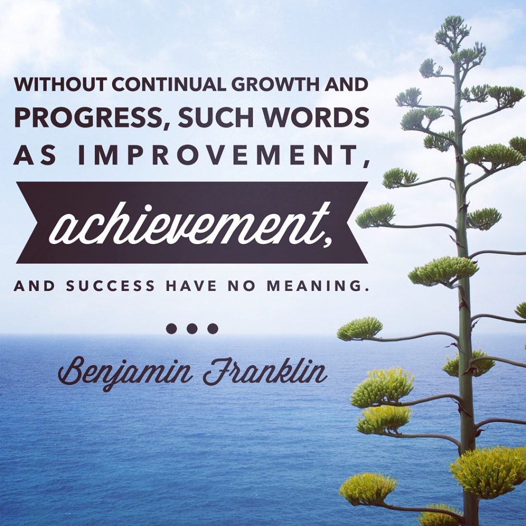 Without continual growth, and progress, such words as improvement, achievement, and success have no meaning. - Benjamin Franklin