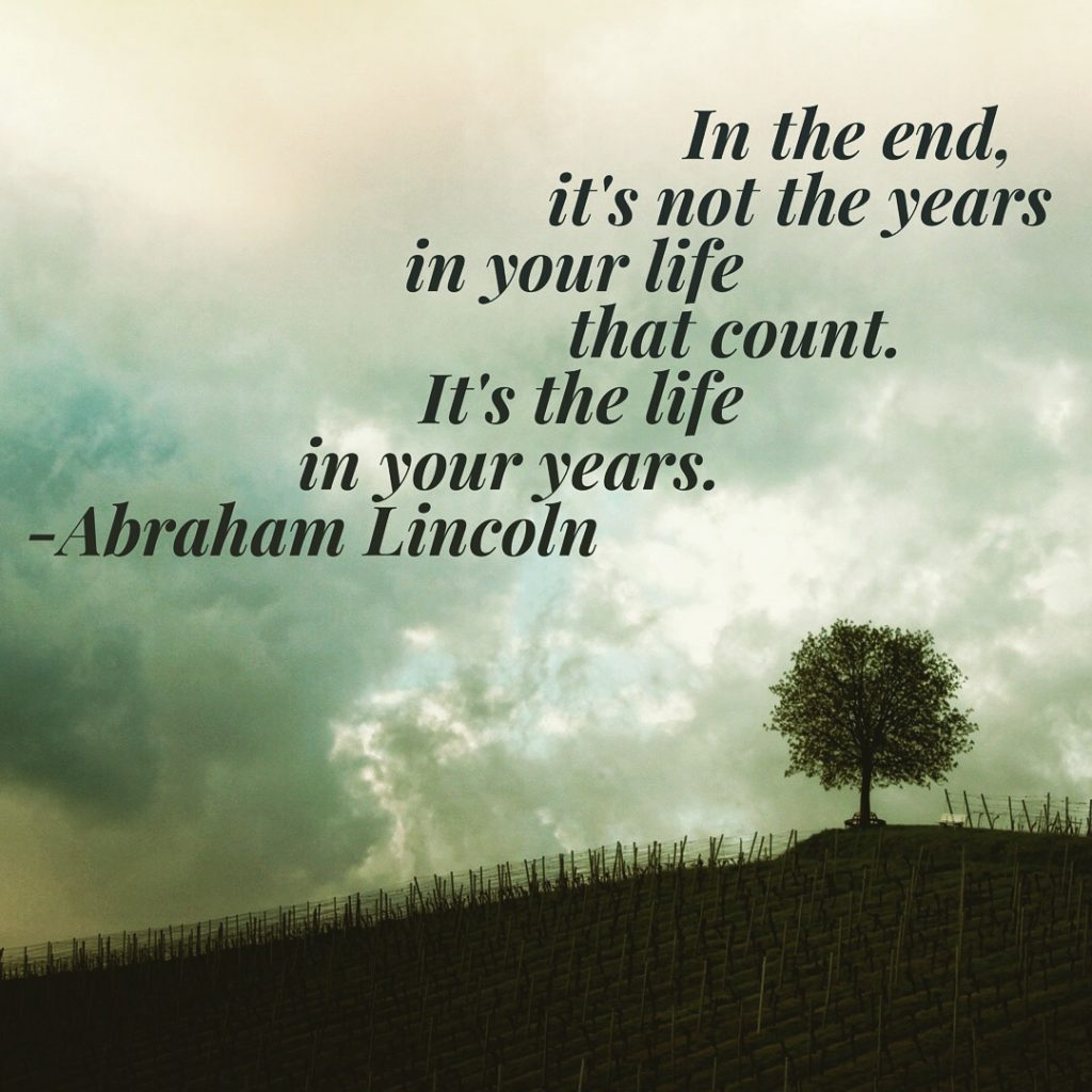 In the end it's not the years in your life that count. It's the life in your years. - Abraham Lincoln
