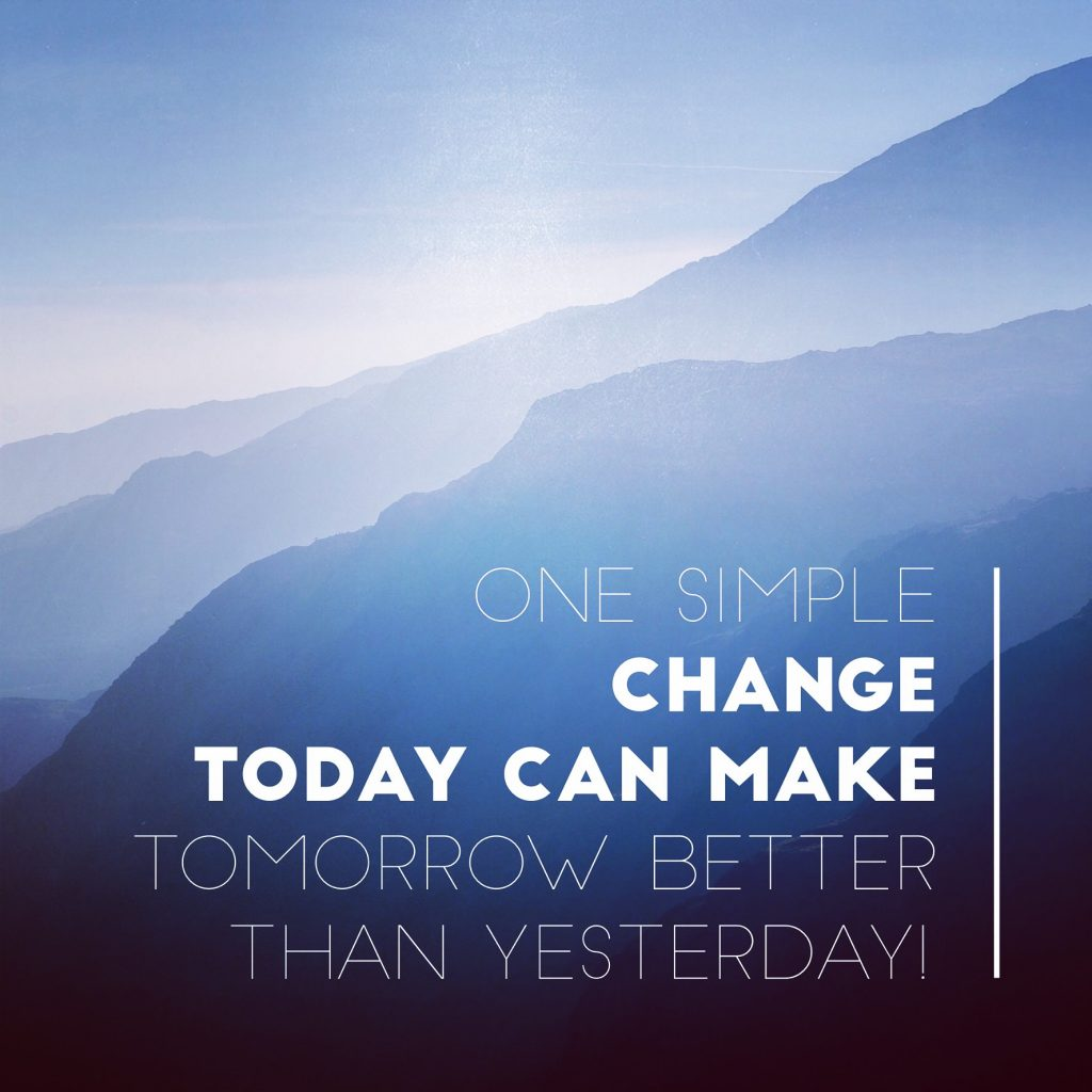 One simple change today can make tomorrow better than yesterday!