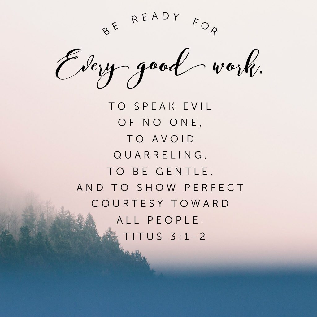 Be ready for every good work, to speak evil of no one, to avoid quarreling, to be gentle, and to show perfect courtesy toward all people. Titus 3:1-2
