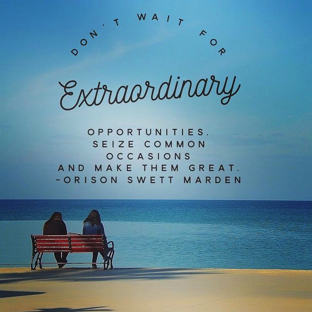 Don't wait for extraordinary opportunities. Seize common occasions and make them great. - Orison Swett Marden