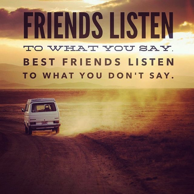 Friends listen to what you say, best friends listen to what you don't say.